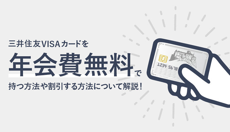 三井住友VISAカードを年会費無料で持つ方法や割引する方法について徹底解説!