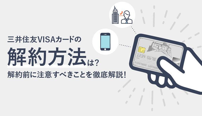 三井住友VISAカードの解約方法は?解約前に確認すべきことや注意点を徹底解説