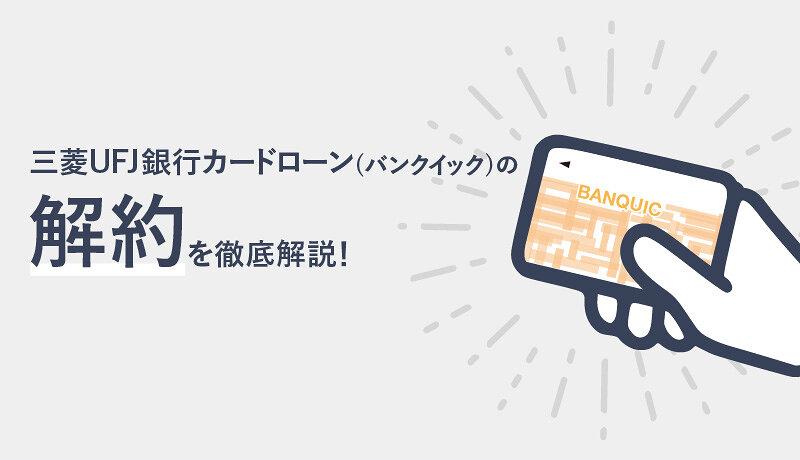 三菱UFJ銀行カードローン(バンクイック)の解約方法や注意点を徹底解説!