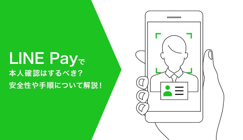 LINE Pay(ラインペイ)で本人確認はするべき?本人確認の安全性や手順について解説
