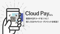 Cloud Pay(クラウドペイ)なら複数QRコードを1つに!導入方法やメリット・デメリットを徹底解説