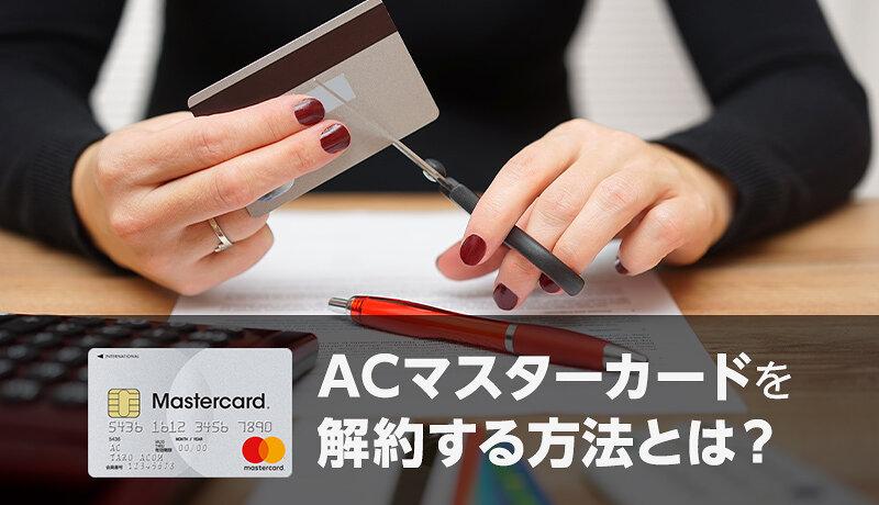 ACマスターカードの解約方法は3つ!注意点と解約前にやるべきこと