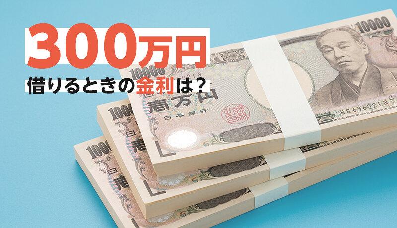 カードローンで300万円借りるときの金利はいくら?利息・返済額も試算してみよう