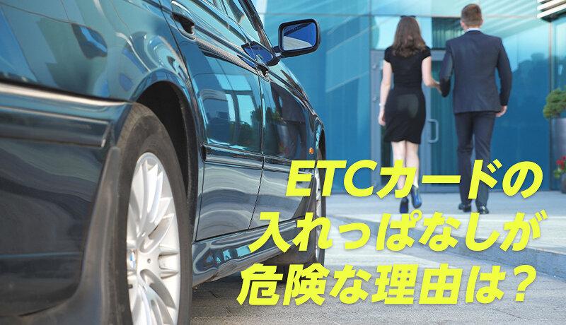 ETCカードを入れっぱなしにしておくのは危険!安全な管理方法について徹底解説