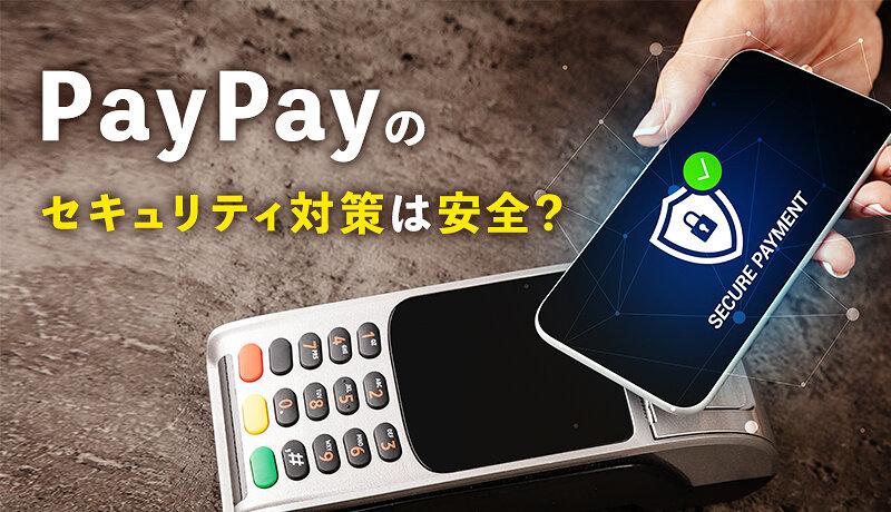 PayPay(ペイペイ)のセキュリティ対策は安心!?保証制度や不正利用率などを徹底解説!