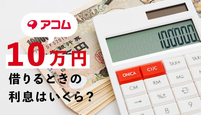 アコムで10万円借りるときの返済額・利息はいくら?返済早見表で詳しく解説!