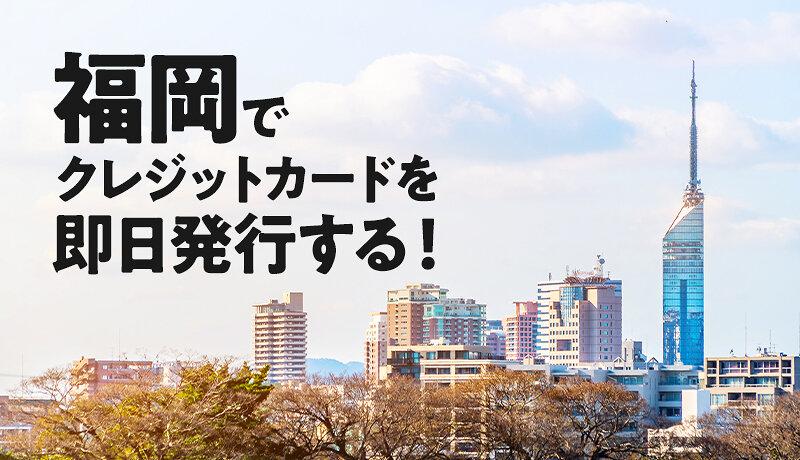 福岡県でクレジットカードを即日発行できる場所は?当日に発行できるカードの特徴も紹介します