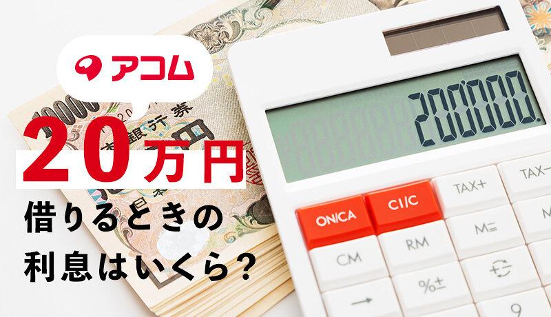 アコムで20万円借りるときの返済額・利息はいくら?実際に借りた人の口コミもご紹介