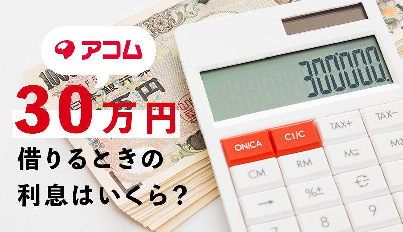 アコムで30万円借りるときの返済額・利息はいくら?実際に借りた人の口コミもご紹介