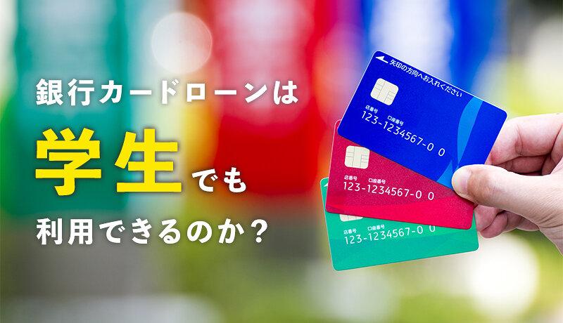 学生は銀行カードローンを利用できる?貸付条件や銀行カードローンの特徴を徹底解説