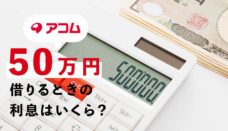 アコムから50万円借入れると利息はいくら?返済・審査のコツを詳しく解説!