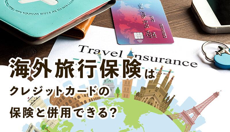 海外旅行保険とクレジットカードの付帯保険は併用できる?