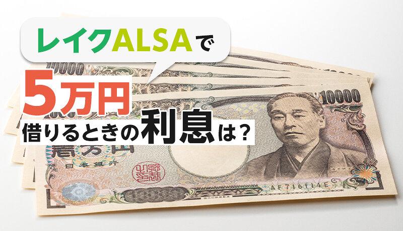 レイクALSAで5万円借りるときの返済額・利息はいくら?実際に借りた人の口コミもご紹介