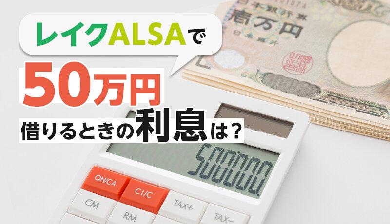 レイクALSAで50万円を借りるときの返済額・利息はいくら?実際に借りた人の口コミもご紹介