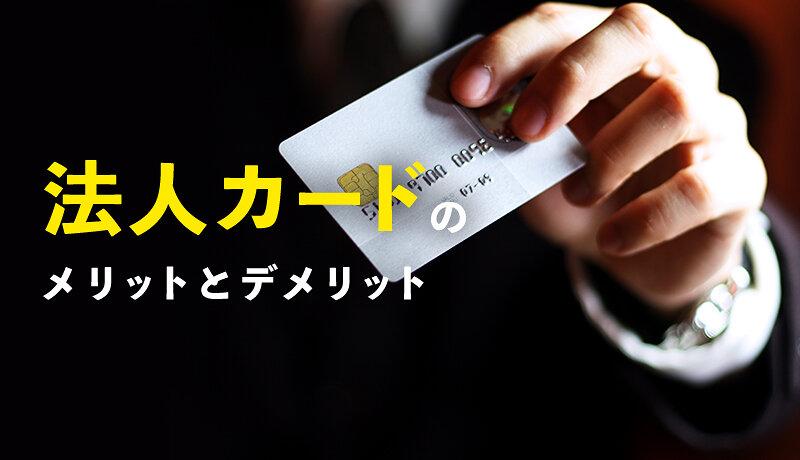 法人カードのメリット・デメリットを解説!各法人カードの特徴も紹介!