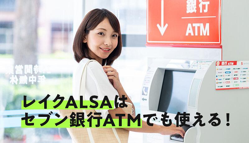 レイクALSAはセブン銀行ATMでも利用可能!メリットや注意点についても徹底解説