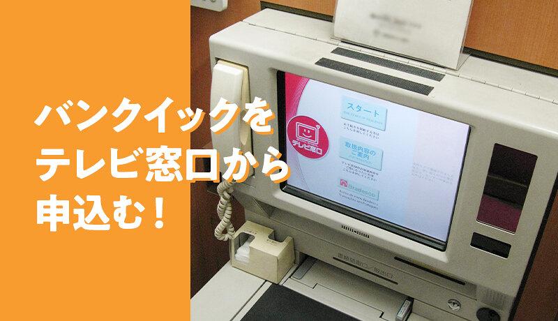 三菱UFJ銀行カードローン(バンクイック)のテレビ窓口申込みを体験談付きで解説!
