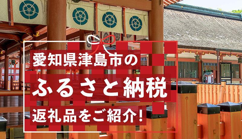 愛知県津島市をふるさと納税で応援しよう!多彩な返礼品や税金の使い道をご紹介