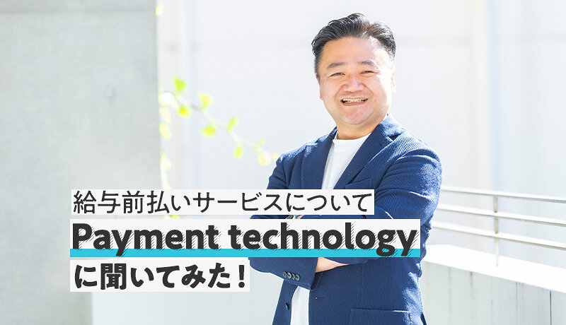 給与前払いサービスの今後の展開についてPayment technologyに聞いてみた!