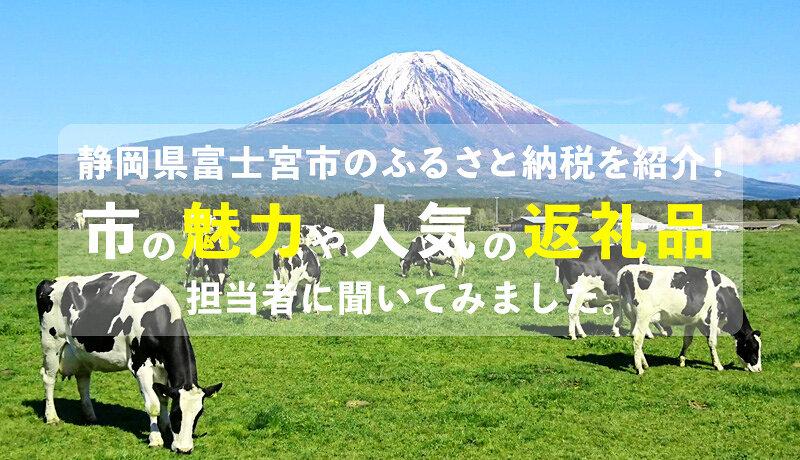 静岡県富士宮市のふるさと納税を紹介!市の魅力や人気の返礼品を担当者にインタビュー!